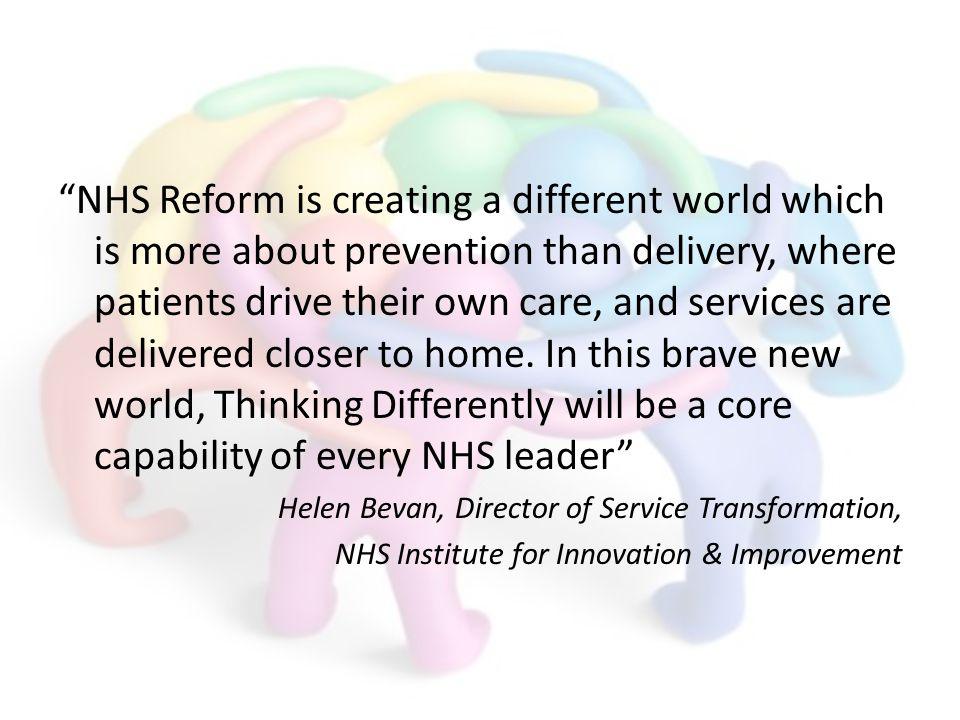 NHS Reform is creating a different world which is more about prevention than delivery, where patients drive their own care, and services are delivered closer to home.