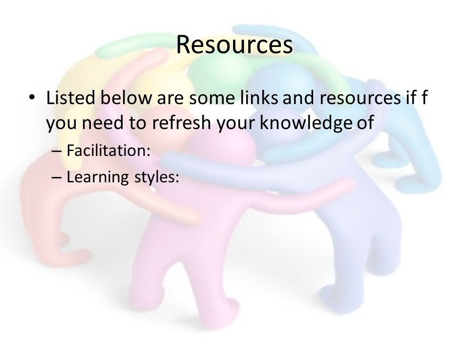 Resources Listed below are some links and resources if f you need to refresh your knowledge of – Facilitation: – Learning styles: