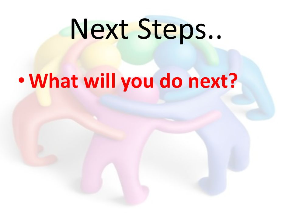Next Steps.. What will you do next