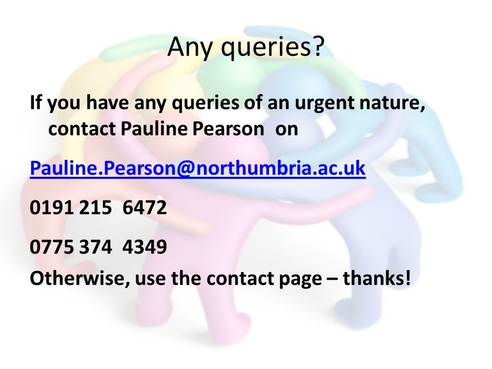 Any queries? If you have any queries of an urgent nature, contact Pauline Pearson on Pauline.Pearson@northumbria.ac.uk 0191 215 6472 0775 374 4349 Oth