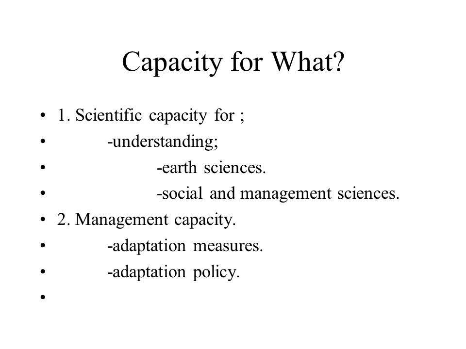 Capacity for What. 1. Scientific capacity for ; -understanding; -earth sciences.