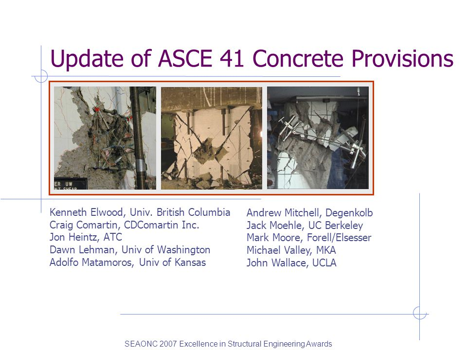 Update of ASCE 41 Concrete Provisions Kenneth Elwood, Univ. British Columbia Craig Comartin, CDComartin Inc. Jon Heintz, ATC Dawn Lehman, Univ of Wash