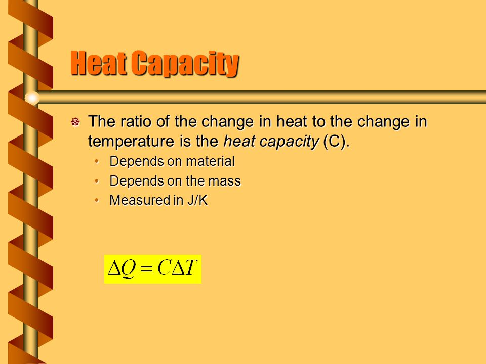 Heat Capacity The ratio of the change in heat to the change in temperature is the heat capacity (C).