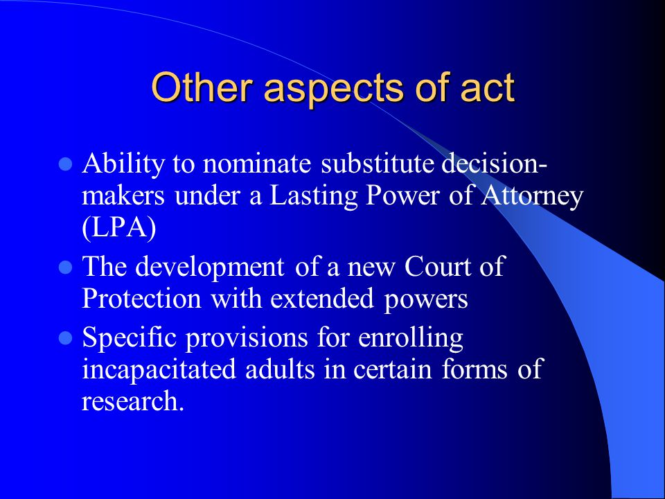Other aspects of act Ability to nominate substitute decision- makers under a Lasting Power of Attorney (LPA) The development of a new Court of Protection with extended powers Specific provisions for enrolling incapacitated adults in certain forms of research.