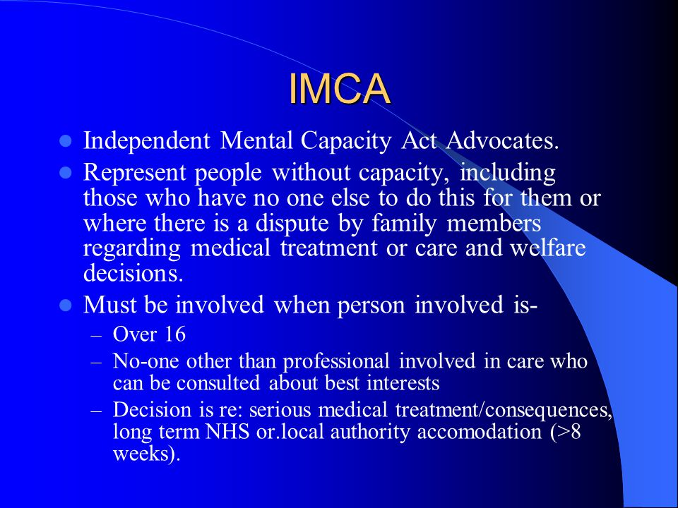 IMCA Independent Mental Capacity Act Advocates.