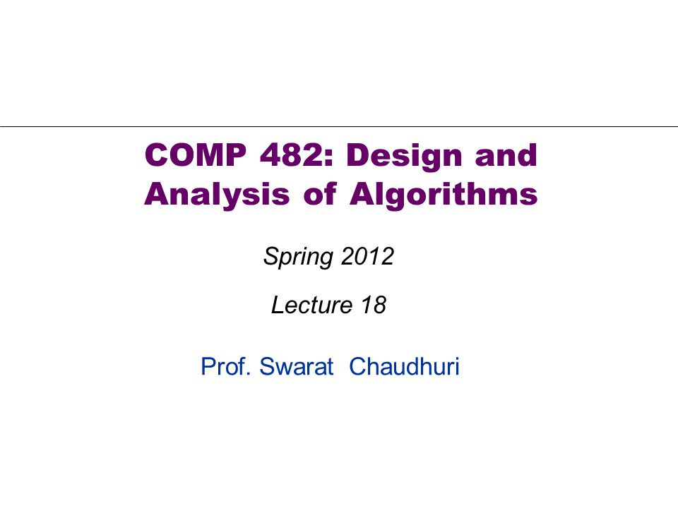 Prof. Swarat Chaudhuri COMP 482: Design and Analysis of Algorithms Spring 2012 Lecture 18