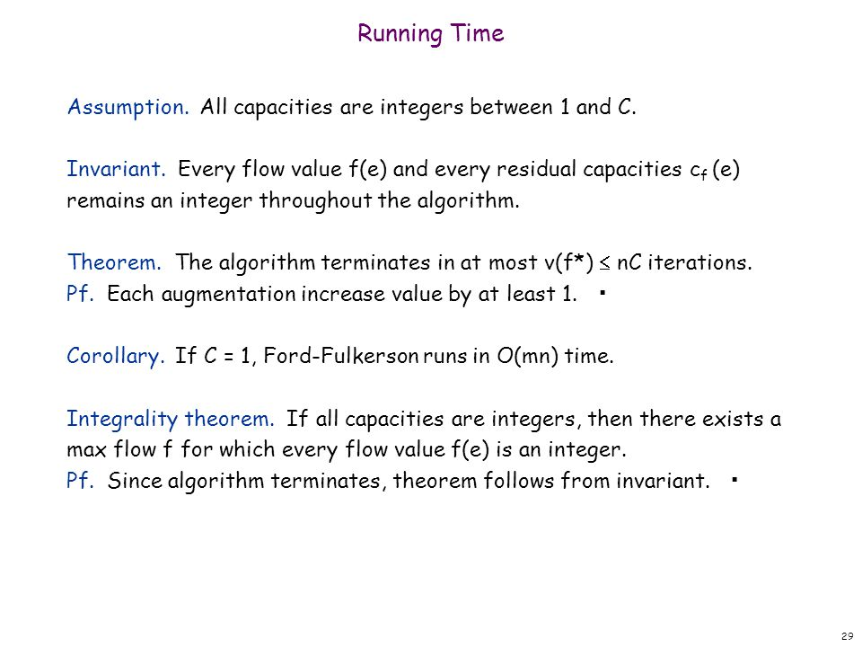 29 Running Time Assumption. All capacities are integers between 1 and C. Invariant. Every flow value f(e) and every residual capacities c f (e) remain