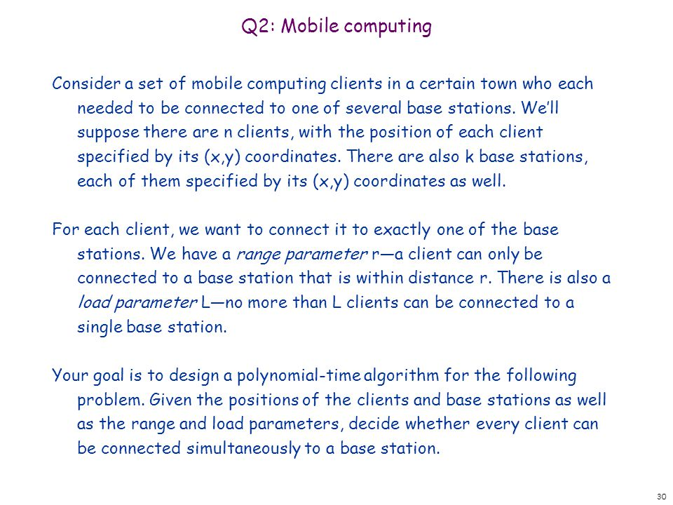 Q2: Mobile computing Consider a set of mobile computing clients in a certain town who each needed to be connected to one of several base stations. Wel