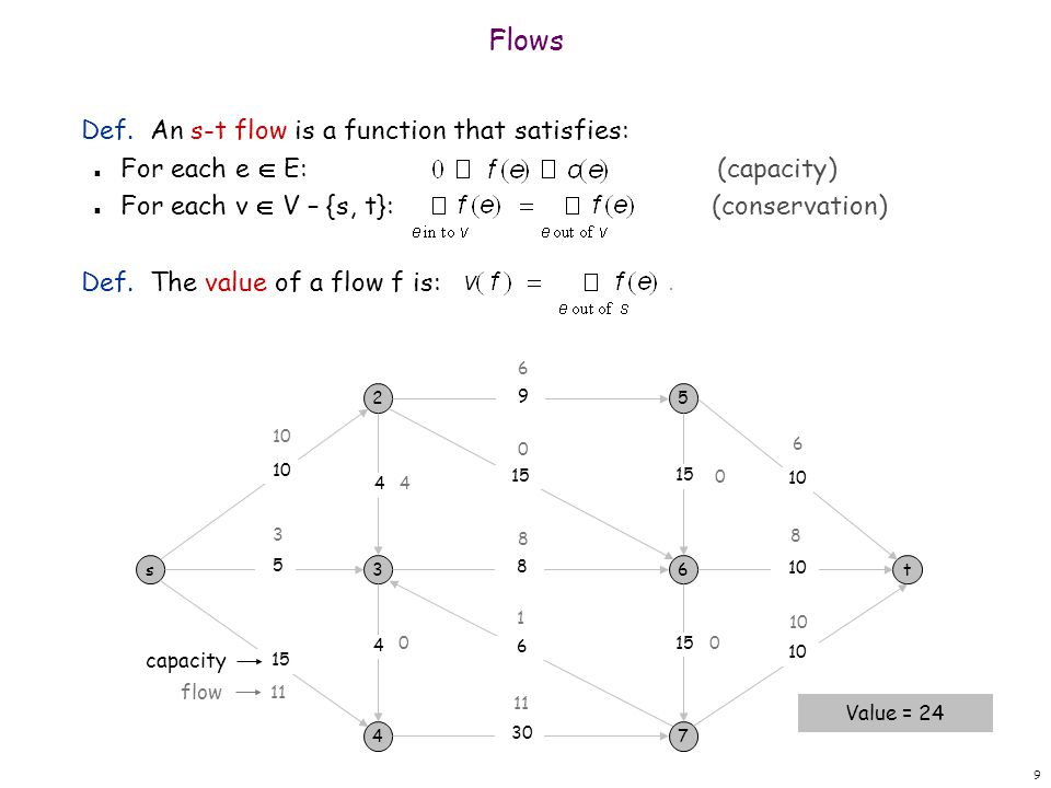 9 Def. An s-t flow is a function that satisfies: n For each e E: (capacity) n For each v V – {s, t}: (conservation) Def. The value of a flow f is: Flo