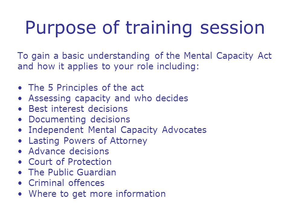 Purpose of training session To gain a basic understanding of the Mental Capacity Act and how it applies to your role including: The 5 Principles of the act Assessing capacity and who decides Best interest decisions Documenting decisions Independent Mental Capacity Advocates Lasting Powers of Attorney Advance decisions Court of Protection The Public Guardian Criminal offences Where to get more information