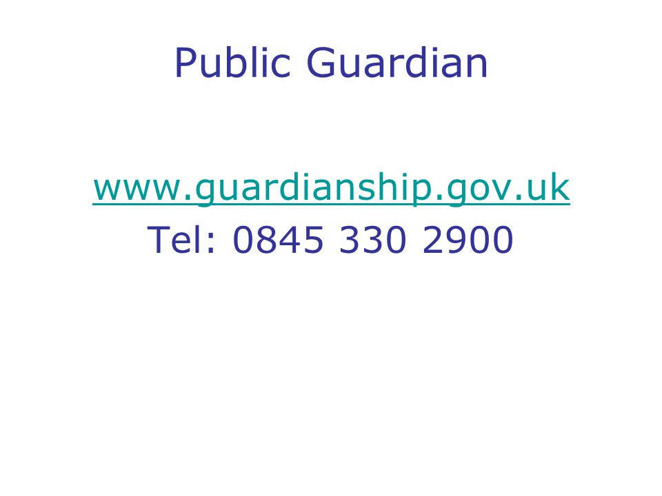Public Guardian www.guardianship.gov.uk Tel: 0845 330 2900