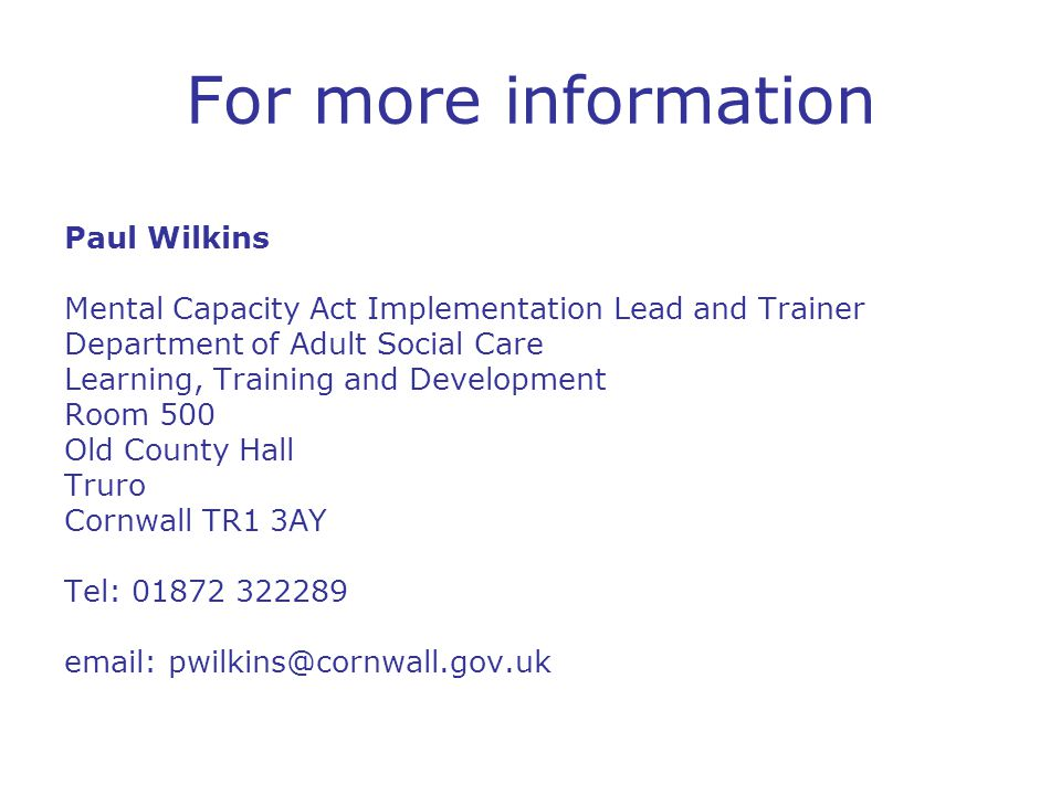 For more information Paul Wilkins Mental Capacity Act Implementation Lead and Trainer Department of Adult Social Care Learning, Training and Development Room 500 Old County Hall Truro Cornwall TR1 3AY Tel: 01872 322289 email: pwilkins@cornwall.gov.uk