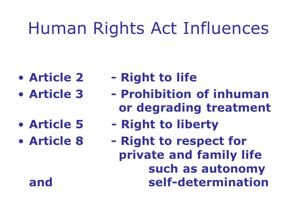 Human Rights Act Influences Article 2 - Right to life Article 3 - Prohibition of inhuman or degrading treatment Article 5 - Right to liberty Article 8 - Right to respect for private and family life such as autonomy and self-determination