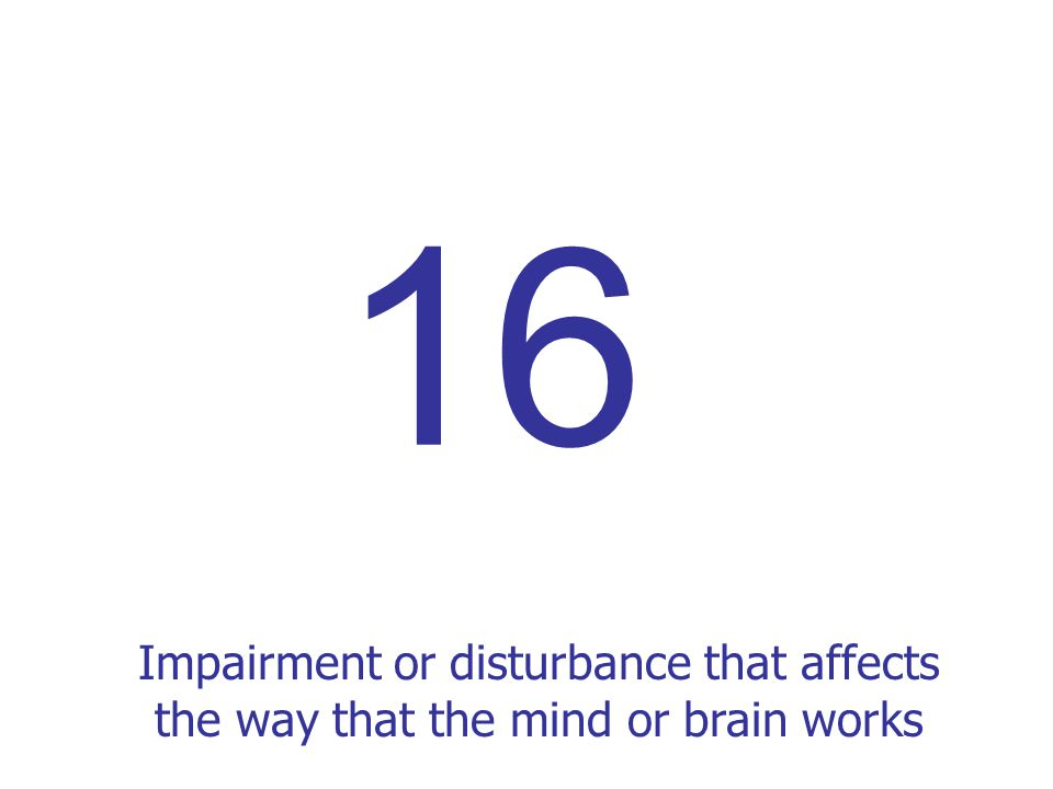 Impairment or disturbance that affects the way that the mind or brain works 16