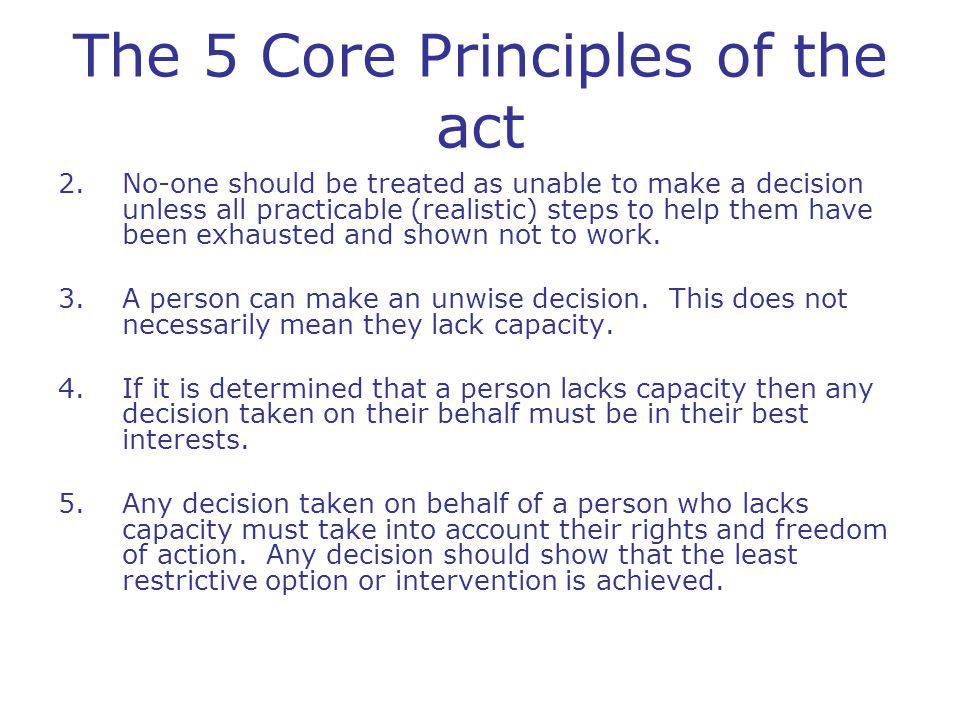 The 5 Core Principles of the act 2.No-one should be treated as unable to make a decision unless all practicable (realistic) steps to help them have been exhausted and shown not to work.