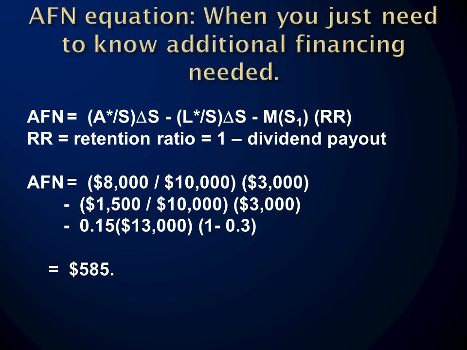 AFN= (A*/S) S - (L*/S) S - M(S 1 ) (RR) RR = retention ratio = 1 – dividend payout AFN= ($8,000 / $10,000) ($3,000) - ($1,500 / $10,000) ($3,000) - 0.