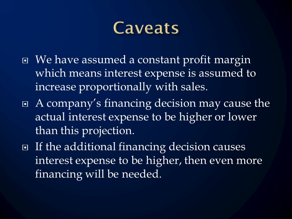 We have assumed a constant profit margin which means interest expense is assumed to increase proportionally with sales. A companys financing decision