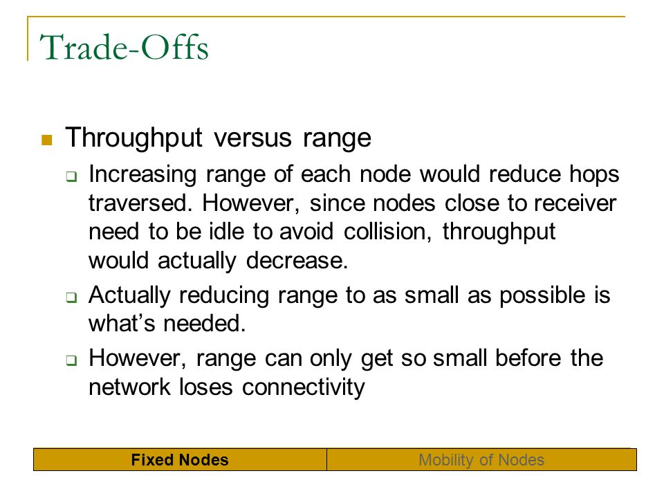 Trade-Offs Throughput versus range Increasing range of each node would reduce hops traversed. However, since nodes close to receiver need to be idle t