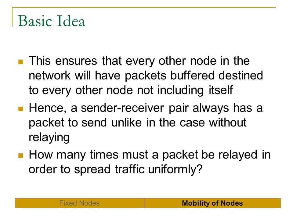 Basic Idea This ensures that every other node in the network will have packets buffered destined to every other node not including itself Hence, a sen
