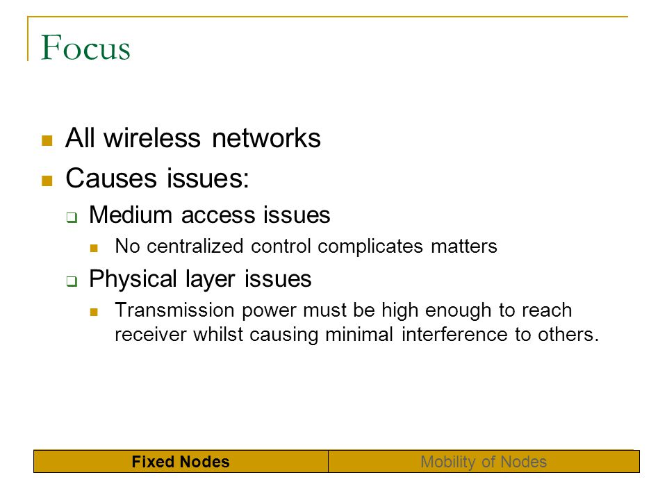 Focus All wireless networks Causes issues: Medium access issues No centralized control complicates matters Physical layer issues Transmission power mu