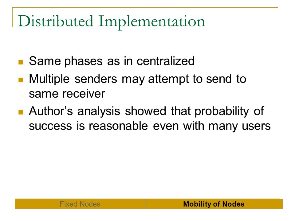 Distributed Implementation Same phases as in centralized Multiple senders may attempt to send to same receiver Authors analysis showed that probabilit