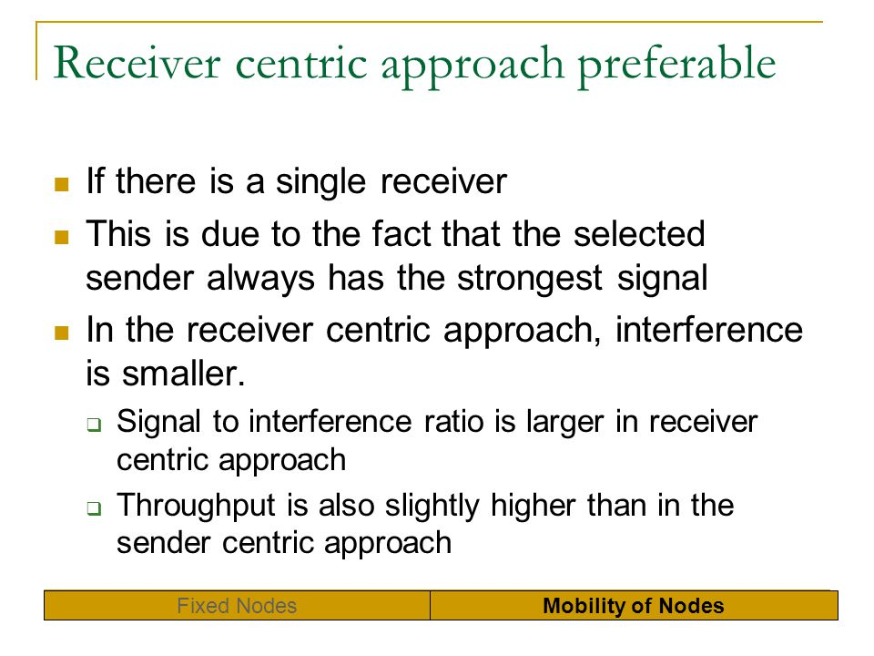 Receiver centric approach preferable If there is a single receiver This is due to the fact that the selected sender always has the strongest signal In