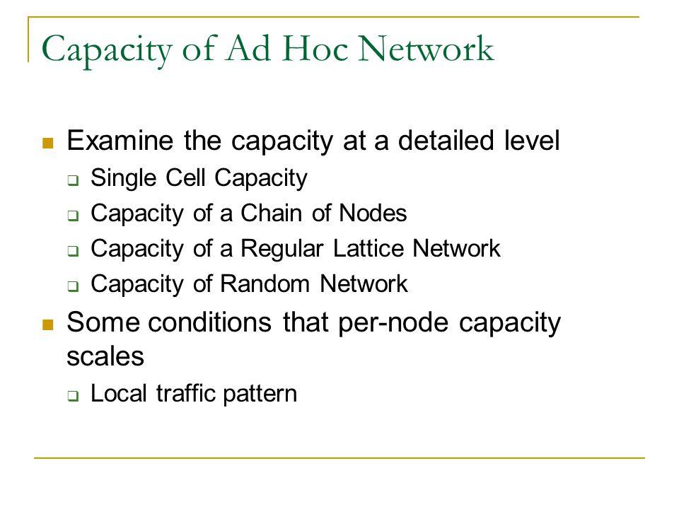 Capacity of Ad Hoc Network Examine the capacity at a detailed level Single Cell Capacity Capacity of a Chain of Nodes Capacity of a Regular Lattice Ne