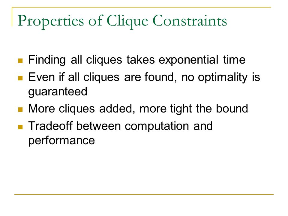 Properties of Clique Constraints Finding all cliques takes exponential time Even if all cliques are found, no optimality is guaranteed More cliques ad