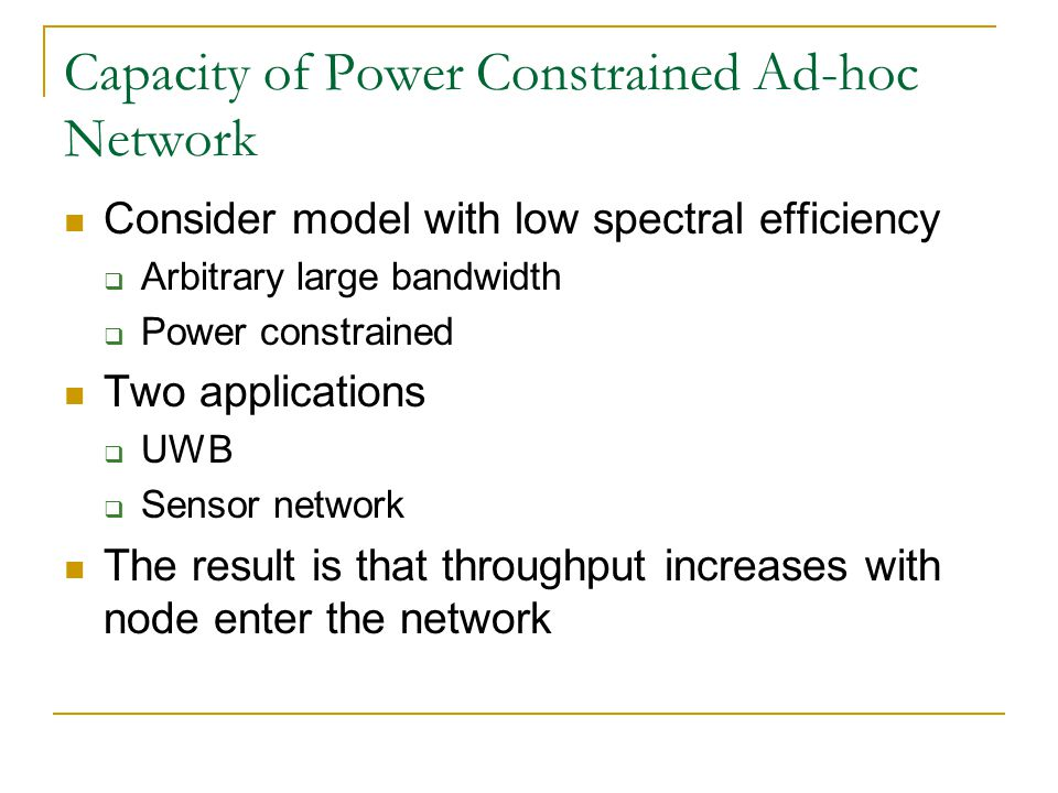 Capacity of Power Constrained Ad-hoc Network Consider model with low spectral efficiency Arbitrary large bandwidth Power constrained Two applications