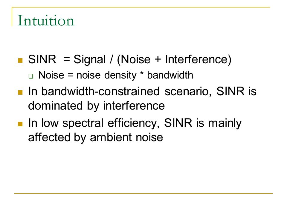 Intuition SINR = Signal / (Noise + Interference) Noise = noise density * bandwidth In bandwidth-constrained scenario, SINR is dominated by interferenc