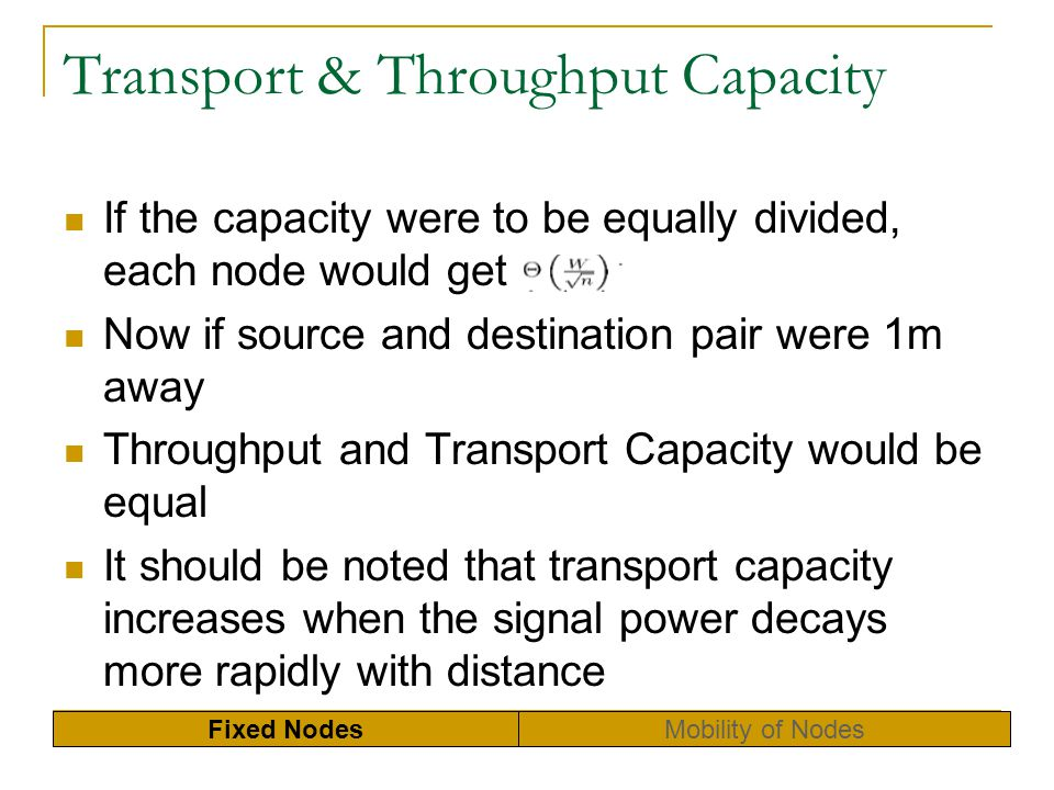 Capacity of Ad Hoc Network Examine the capacity at a detailed level Single Cell Capacity Capacity of a Chain of Nodes Capacity of a Regular Lattice Network Capacity of Random Network Some conditions that per-node capacity scales Local traffic pattern