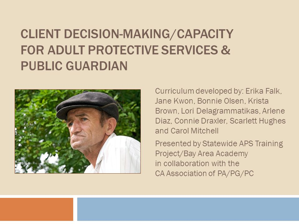 CLIENT DECISION-MAKING/CAPACITY FOR ADULT PROTECTIVE SERVICES & PUBLIC GUARDIAN Curriculum developed by: Erika Falk, Jane Kwon, Bonnie Olsen, Krista Brown, Lori Delagrammatikas, Arlene Diaz, Connie Draxler, Scarlett Hughes and Carol Mitchell Presented by Statewide APS Training Project/Bay Area Academy in collaboration with the CA Association of PA/PG/PC