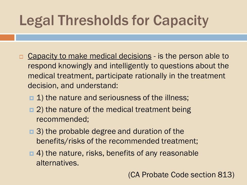 Legal Thresholds for Capacity Capacity to make medical decisions - is the person able to respond knowingly and intelligently to questions about the medical treatment, participate rationally in the treatment decision, and understand: 1) the nature and seriousness of the illness; 2) the nature of the medical treatment being recommended; 3) the probable degree and duration of the benefits/risks of the recommended treatment; 4) the nature, risks, benefits of any reasonable alternatives.