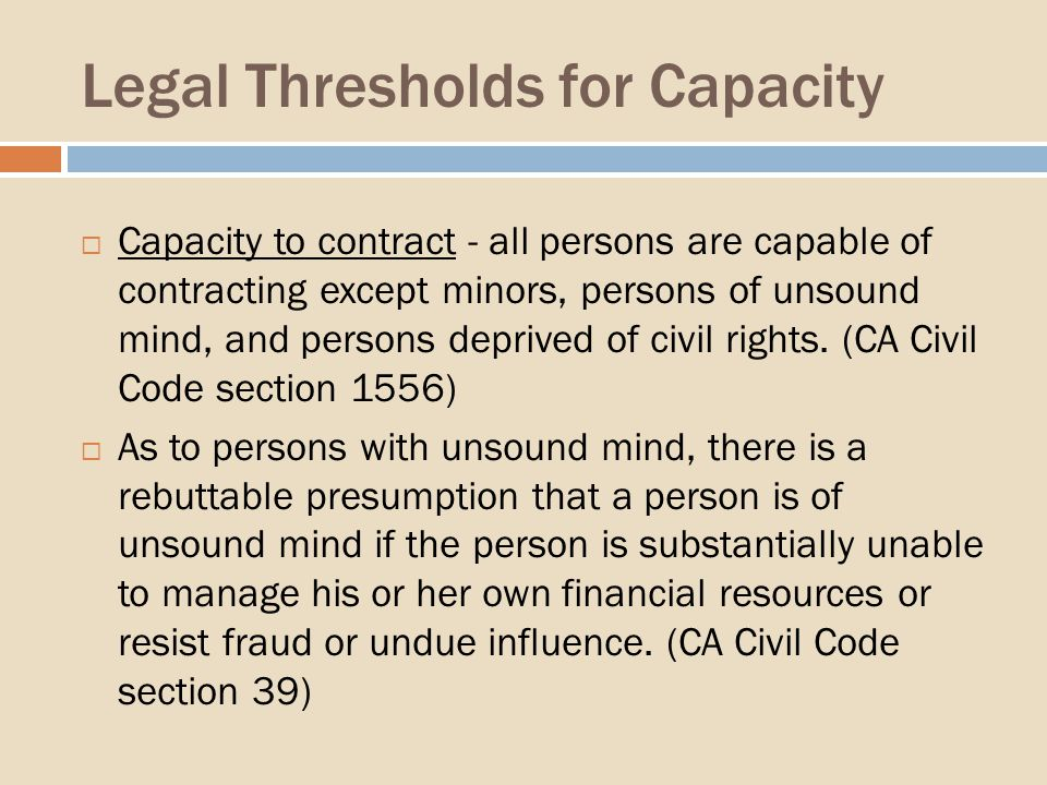 Legal Thresholds for Capacity Capacity to contract - all persons are capable of contracting except minors, persons of unsound mind, and persons deprived of civil rights.