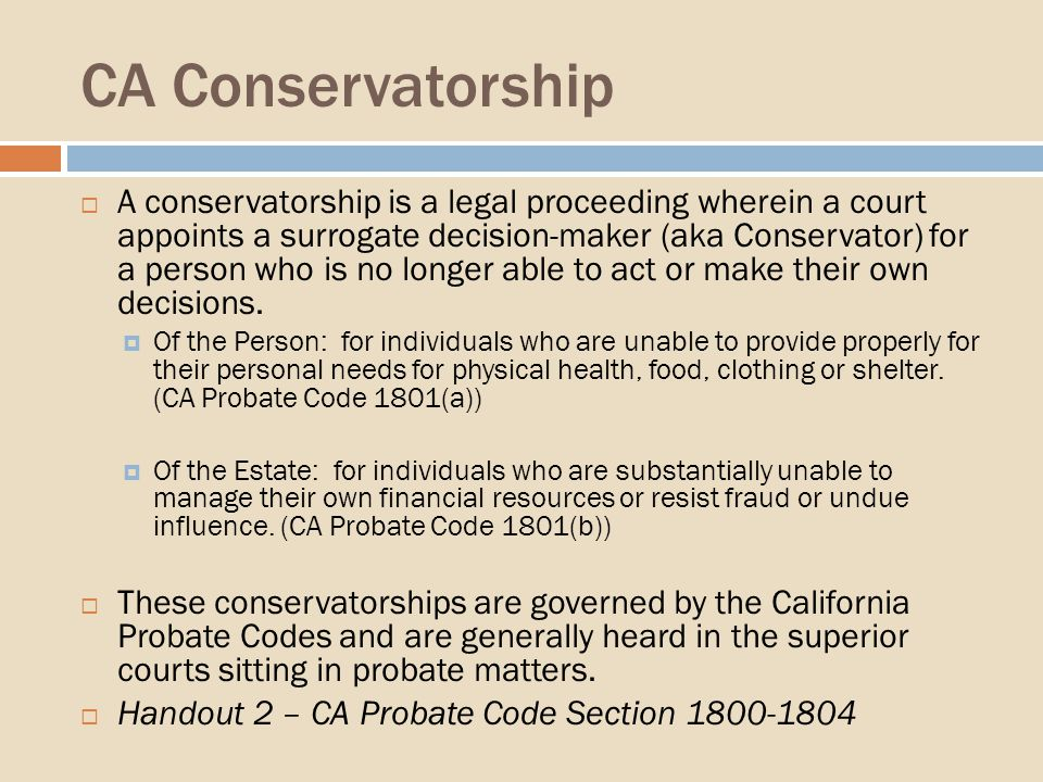 CA Conservatorship A conservatorship is a legal proceeding wherein a court appoints a surrogate decision-maker (aka Conservator) for a person who is no longer able to act or make their own decisions.