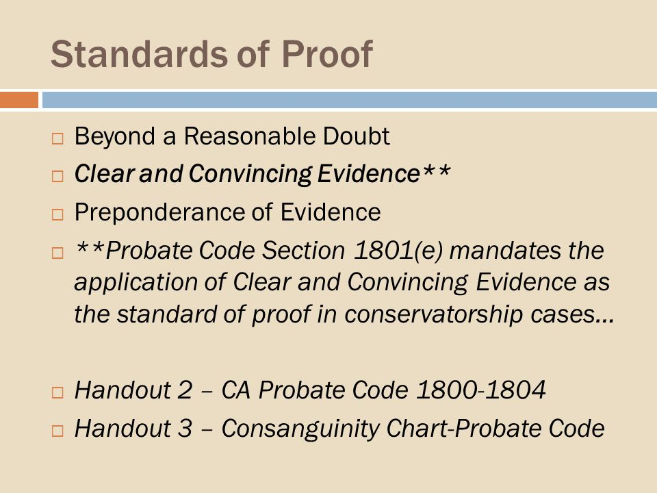 Standards of Proof Beyond a Reasonable Doubt Clear and Convincing Evidence** Preponderance of Evidence **Probate Code Section 1801(e) mandates the application of Clear and Convincing Evidence as the standard of proof in conservatorship cases… Handout 2 – CA Probate Code 1800-1804 Handout 3 – Consanguinity Chart-Probate Code