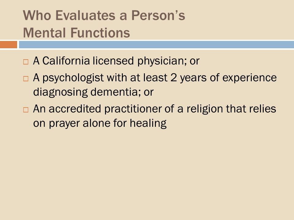 Who Evaluates a Persons Mental Functions A California licensed physician; or A psychologist with at least 2 years of experience diagnosing dementia; or An accredited practitioner of a religion that relies on prayer alone for healing