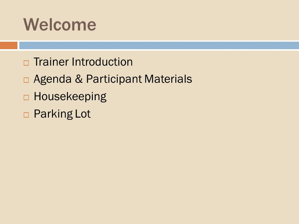 Welcome Trainer Introduction Agenda & Participant Materials Housekeeping Parking Lot