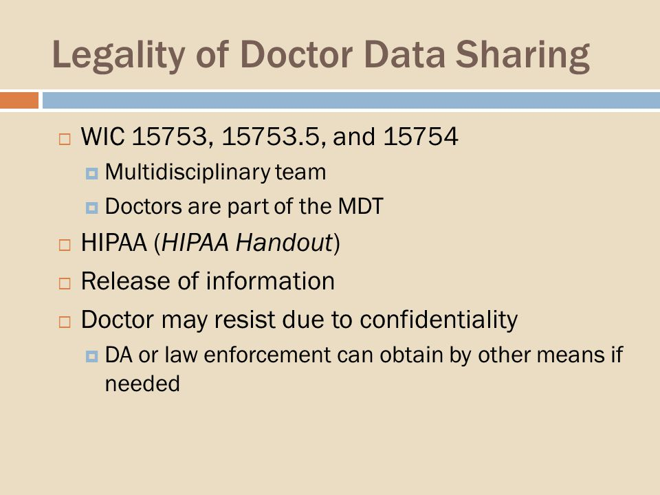 Legality of Doctor Data Sharing WIC 15753, 15753.5, and 15754 Multidisciplinary team Doctors are part of the MDT HIPAA (HIPAA Handout) Release of information Doctor may resist due to confidentiality DA or law enforcement can obtain by other means if needed