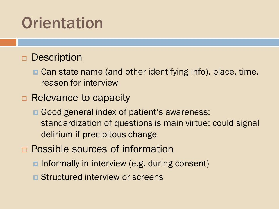 Orientation Description Can state name (and other identifying info), place, time, reason for interview Relevance to capacity Good general index of patients awareness; standardization of questions is main virtue; could signal delirium if precipitous change Possible sources of information Informally in interview (e.g.