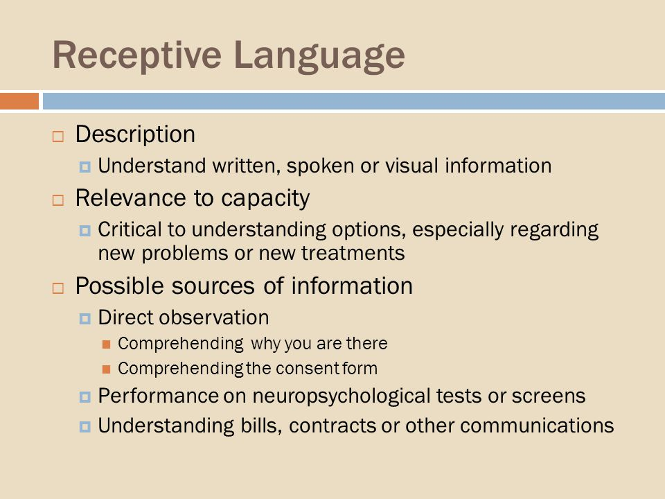 Receptive Language Description Understand written, spoken or visual information Relevance to capacity Critical to understanding options, especially regarding new problems or new treatments Possible sources of information Direct observation Comprehending why you are there Comprehending the consent form Performance on neuropsychological tests or screens Understanding bills, contracts or other communications