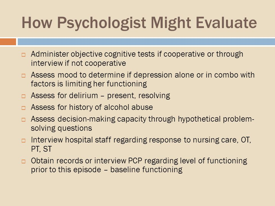 How Psychologist Might Evaluate Administer objective cognitive tests if cooperative or through interview if not cooperative Assess mood to determine if depression alone or in combo with factors is limiting her functioning Assess for delirium – present, resolving Assess for history of alcohol abuse Assess decision-making capacity through hypothetical problem- solving questions Interview hospital staff regarding response to nursing care, OT, PT, ST Obtain records or interview PCP regarding level of functioning prior to this episode – baseline functioning