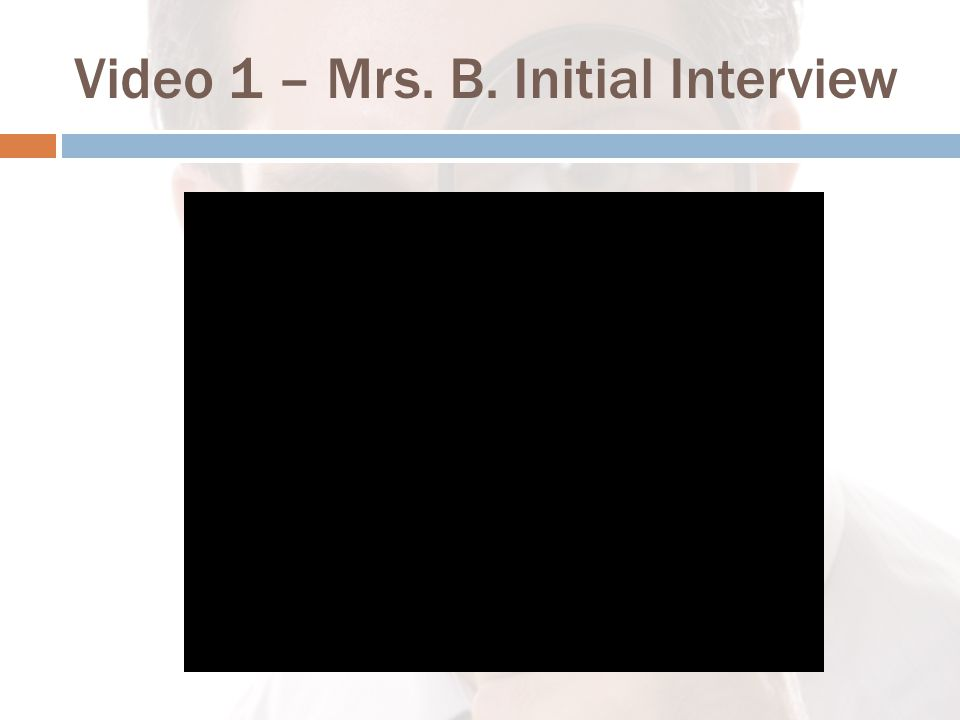 Video 1 – Mrs. B. Initial Interview