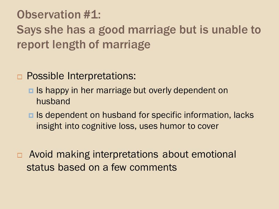 Observation #1: Says she has a good marriage but is unable to report length of marriage Possible Interpretations: Is happy in her marriage but overly dependent on husband Is dependent on husband for specific information, lacks insight into cognitive loss, uses humor to cover Avoid making interpretations about emotional status based on a few comments
