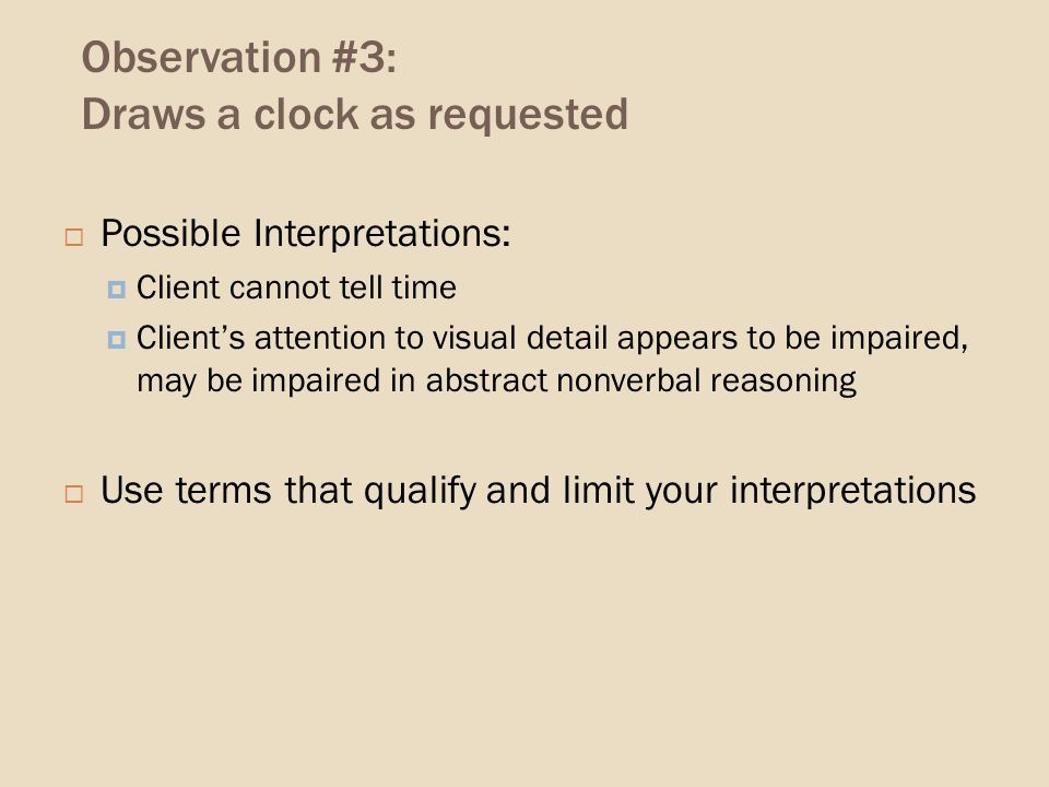 Observation #3: Draws a clock as requested Possible Interpretations: Client cannot tell time Clients attention to visual detail appears to be impaired, may be impaired in abstract nonverbal reasoning Use terms that qualify and limit your interpretations