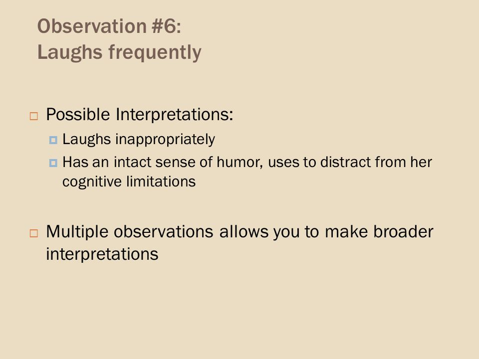 Observation #6: Laughs frequently Possible Interpretations: Laughs inappropriately Has an intact sense of humor, uses to distract from her cognitive limitations Multiple observations allows you to make broader interpretations