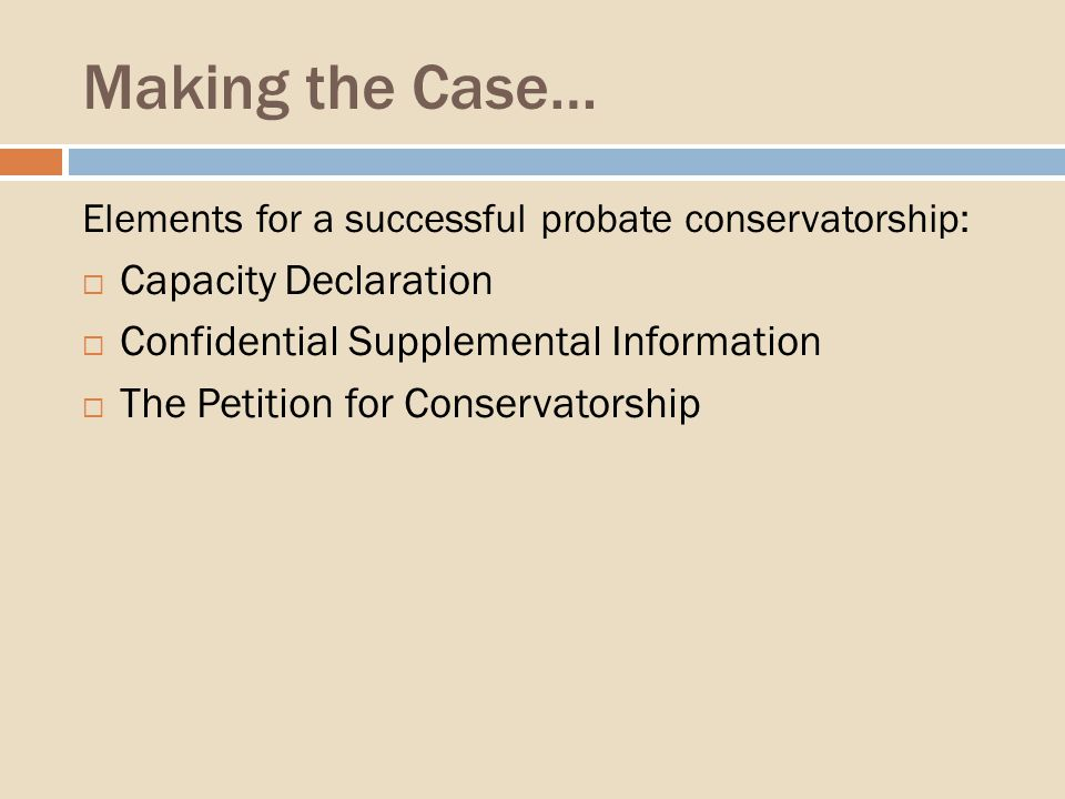 Making the Case… Elements for a successful probate conservatorship: Capacity Declaration Confidential Supplemental Information The Petition for Conservatorship
