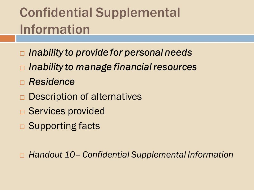 Confidential Supplemental Information Inability to provide for personal needs Inability to manage financial resources Residence Description of alternatives Services provided Supporting facts Handout 10– Confidential Supplemental Information