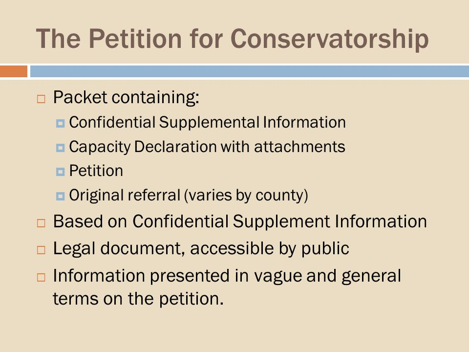 The Petition for Conservatorship Packet containing: Confidential Supplemental Information Capacity Declaration with attachments Petition Original referral (varies by county) Based on Confidential Supplement Information Legal document, accessible by public Information presented in vague and general terms on the petition.