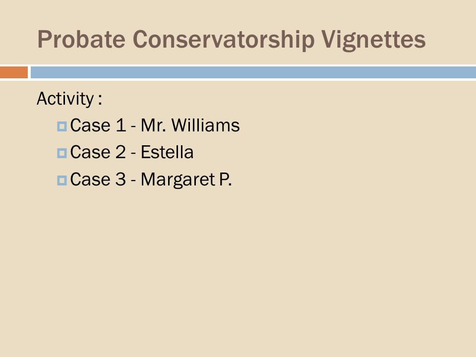 Probate Conservatorship Vignettes Activity : Case 1 - Mr.